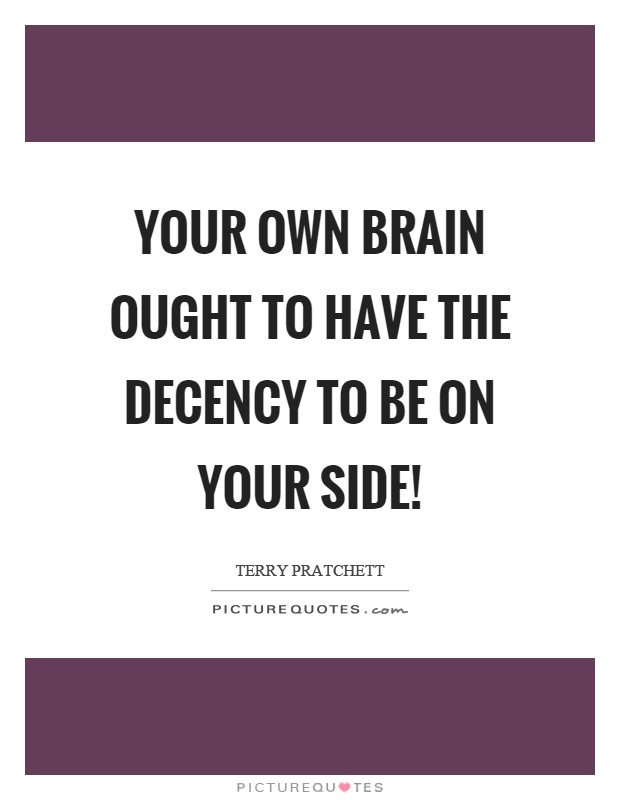 Your own brain ought to have the decency to be on your side! Picture Quote #1