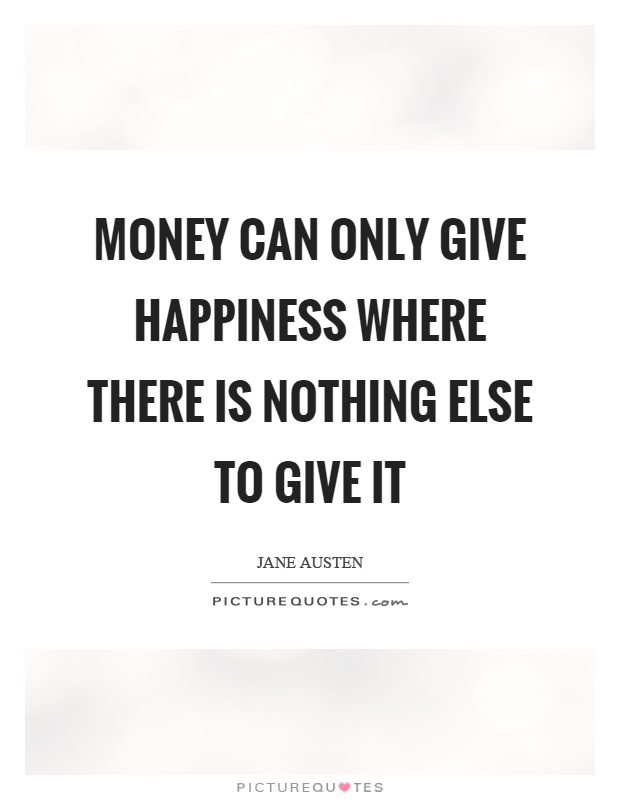 Money can only give happiness where there is nothing else to give it Picture Quote #1