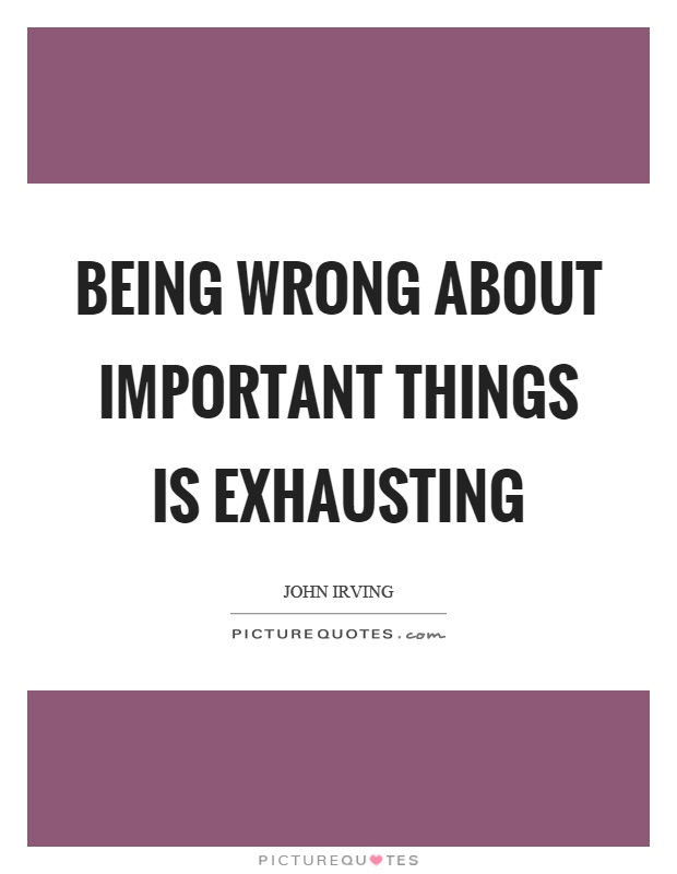 Being wrong about important things is exhausting Picture Quote #1