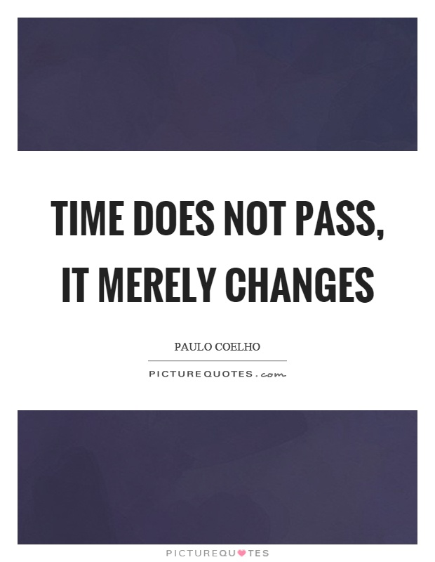 Time does not pass, it merely changes Picture Quote #1