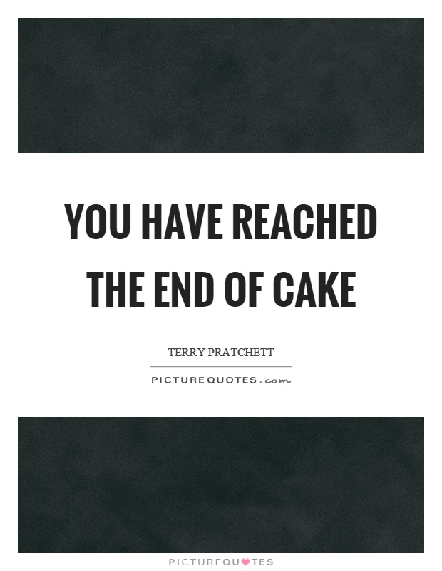 You have reached the end of cake Picture Quote #1
