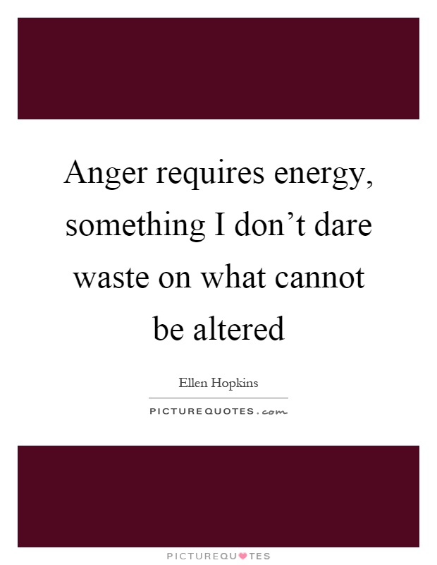Anger requires energy, something I don't dare waste on what cannot be altered Picture Quote #1