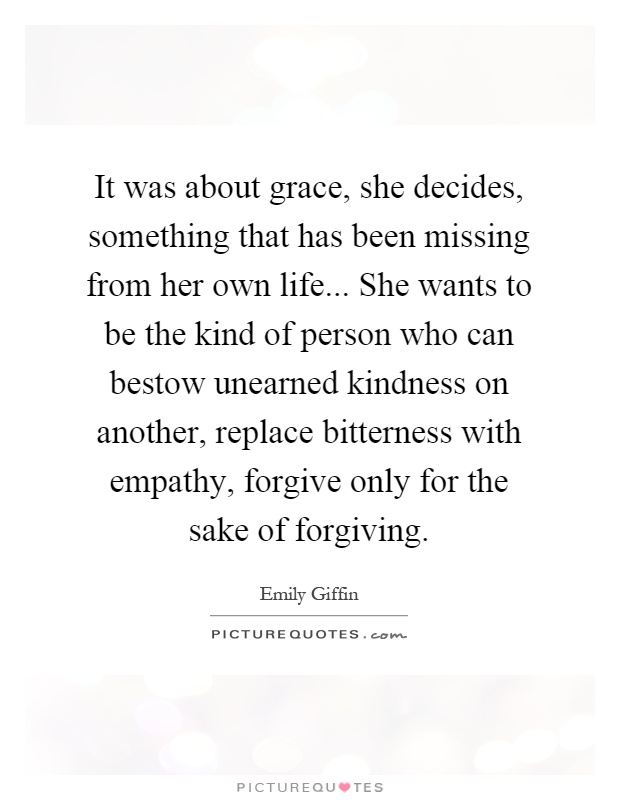 It was about grace, she decides, something that has been missing from her own life... She wants to be the kind of person who can bestow unearned kindness on another, replace bitterness with empathy, forgive only for the sake of forgiving Picture Quote #1
