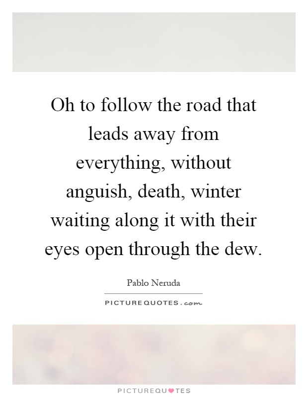 Oh to follow the road that leads away from everything, without anguish, death, winter waiting along it with their eyes open through the dew Picture Quote #1