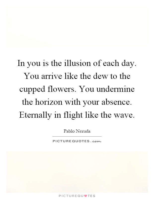 In you is the illusion of each day. You arrive like the dew to the cupped flowers. You undermine the horizon with your absence. Eternally in flight like the wave Picture Quote #1