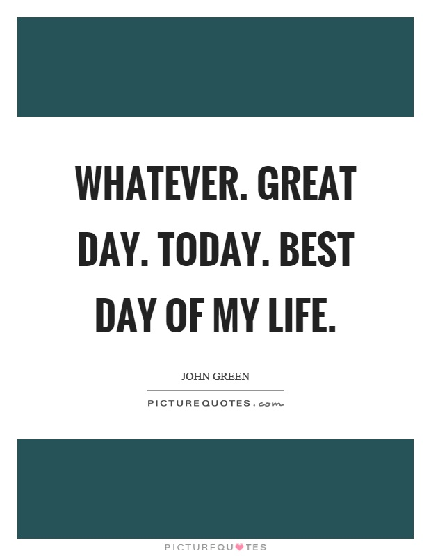 Whatever. Great day. Today. Best day of my life Picture Quote #1