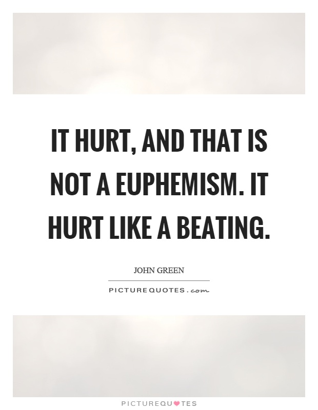 It hurt, and that is not a euphemism. It hurt like a beating Picture Quote #1