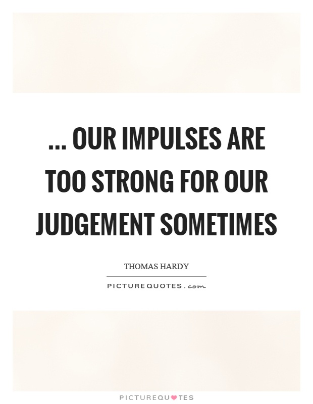 ... our impulses are too strong for our judgement sometimes Picture Quote #1