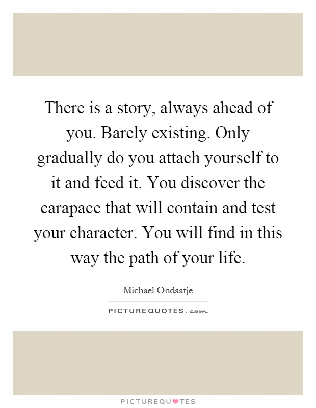 There is a story, always ahead of you. Barely existing. Only gradually do you attach yourself to it and feed it. You discover the carapace that will contain and test your character. You will find in this way the path of your life Picture Quote #1