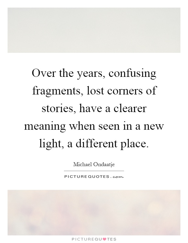 Over the years, confusing fragments, lost corners of stories, have a clearer meaning when seen in a new light, a different place Picture Quote #1