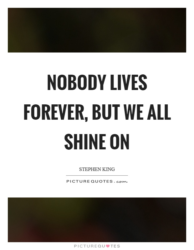 Nobody lives forever, but we all shine on Picture Quote #1