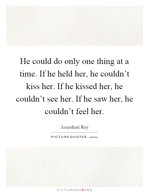 He could do only one thing at a time. If he held her, he couldn't kiss her. If he kissed her, he couldn't see her. If he saw her, he couldn't feel her Picture Quote #1