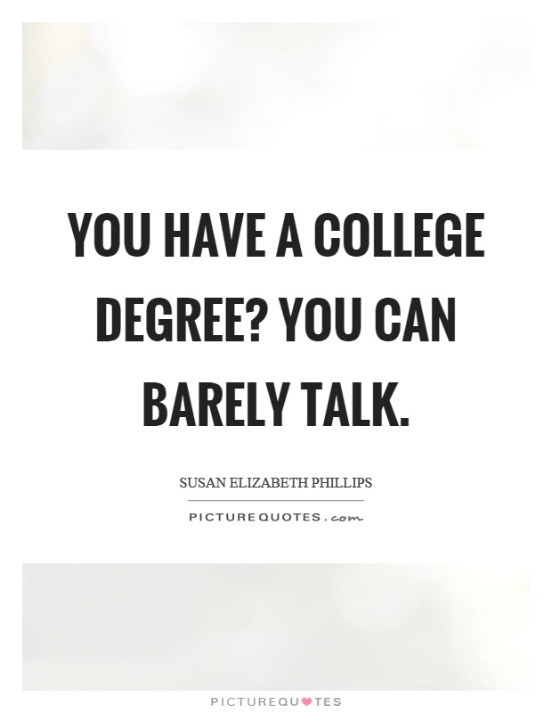 You have a college degree? You can barely talk Picture Quote #1