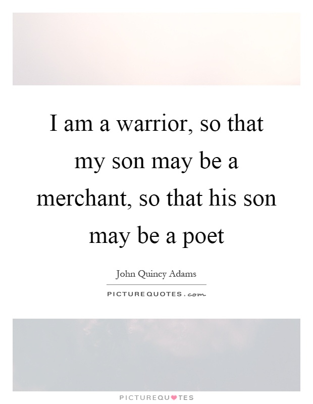 I am a warrior, so that my son may be a merchant, so that his son may be a poet Picture Quote #1