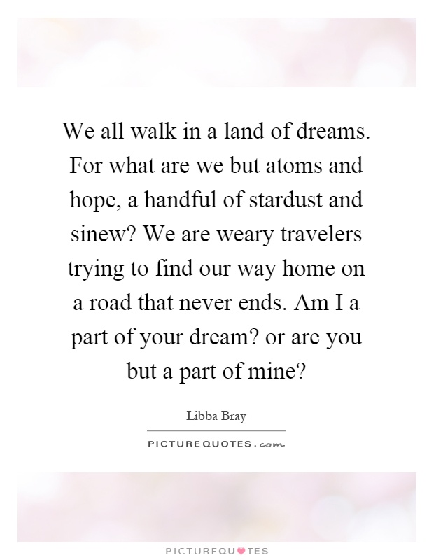 We all walk in a land of dreams. For what are we but atoms and hope, a handful of stardust and sinew? We are weary travelers trying to find our way home on a road that never ends. Am I a part of your dream? or are you but a part of mine? Picture Quote #1