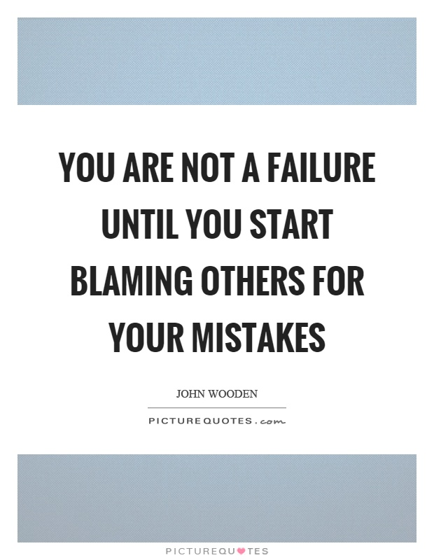 You are not a failure until you start blaming others for your mistakes Picture Quote #1