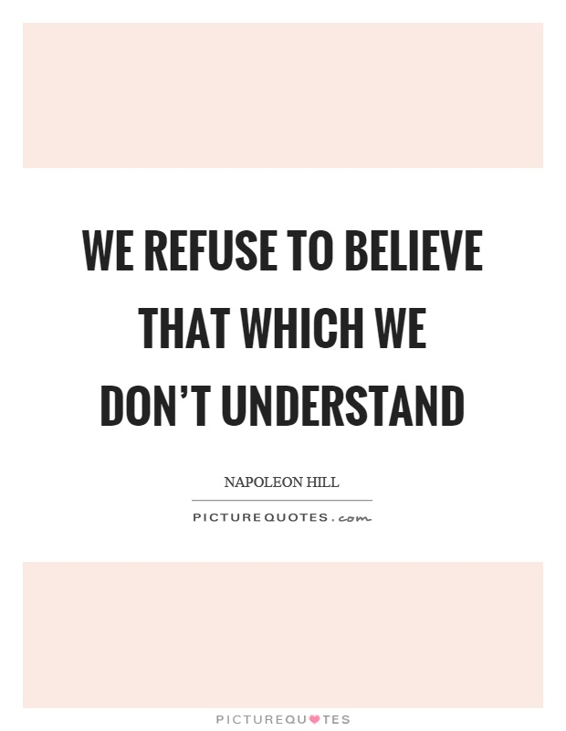 We refuse to believe that which we don't understand Picture Quote #1