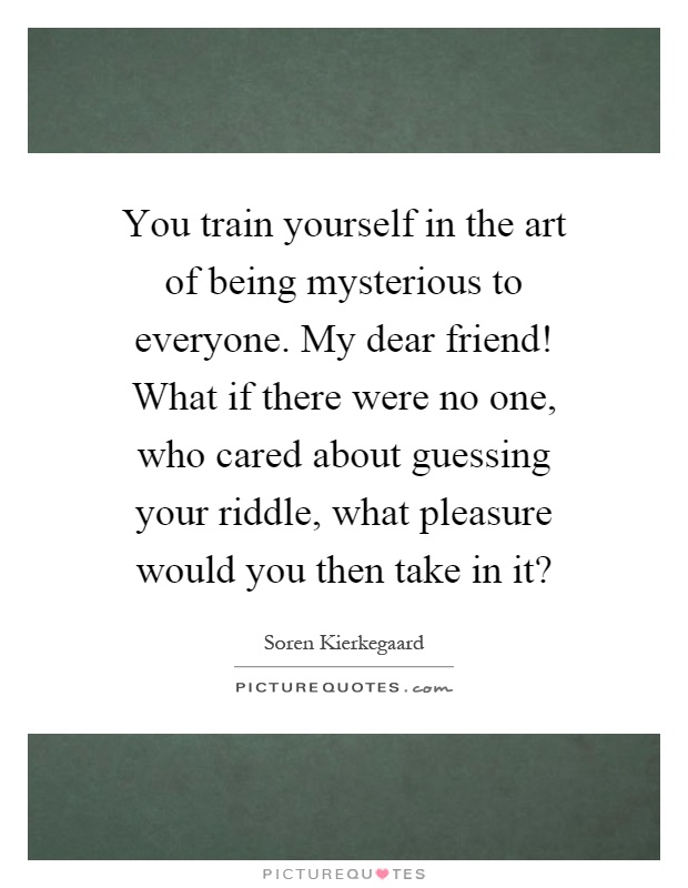 You train yourself in the art of being mysterious to everyone. My dear friend! What if there were no one, who cared about guessing your riddle, what pleasure would you then take in it? Picture Quote #1