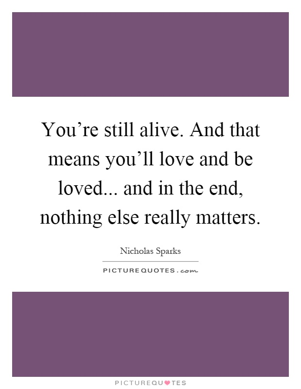 You're still alive. And that means you'll love and be loved... and in the end, nothing else really matters Picture Quote #1
