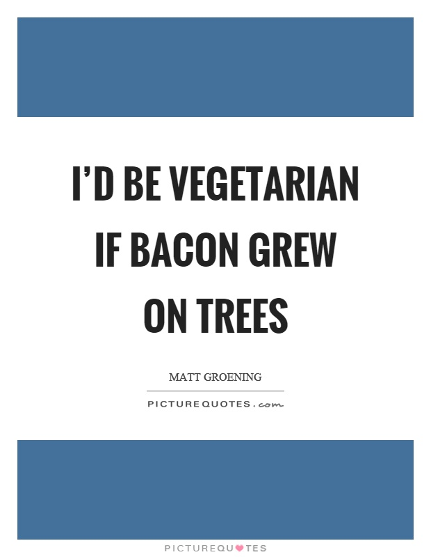 I'd be vegetarian if bacon grew on trees Picture Quote #1