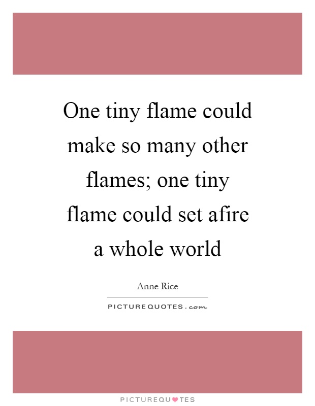 One tiny flame could make so many other flames; one tiny flame could set afire a whole world Picture Quote #1