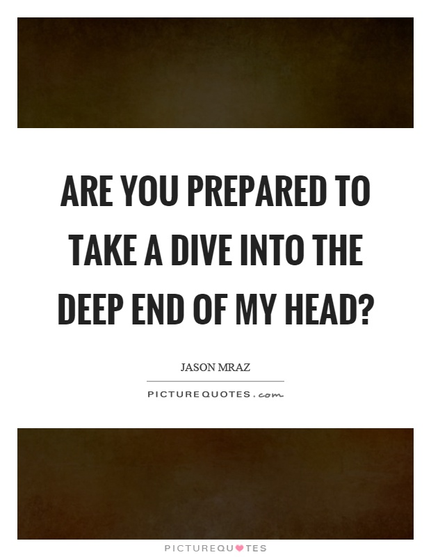 Are you prepared to take a dive into the deep end of my head? Picture Quote #1