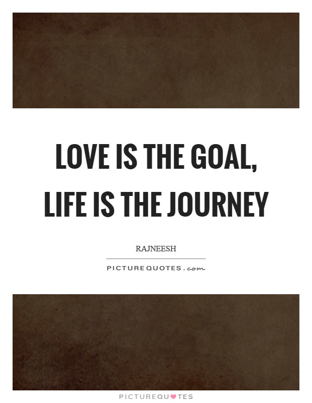 Love is the goal, life is the journey Picture Quote #1