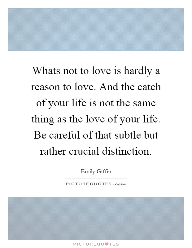 Whats not to love is hardly a reason to love. And the catch of your life is not the same thing as the love of your life. Be careful of that subtle but rather crucial distinction Picture Quote #1