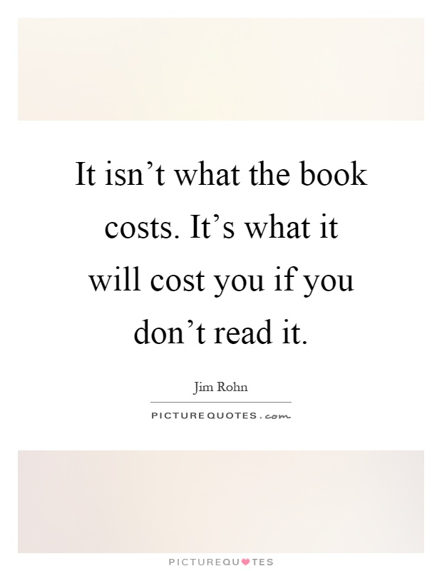 It isn't what the book costs. It's what it will cost you if you don't read it Picture Quote #1