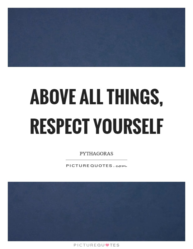 Above all things, respect yourself Picture Quote #1