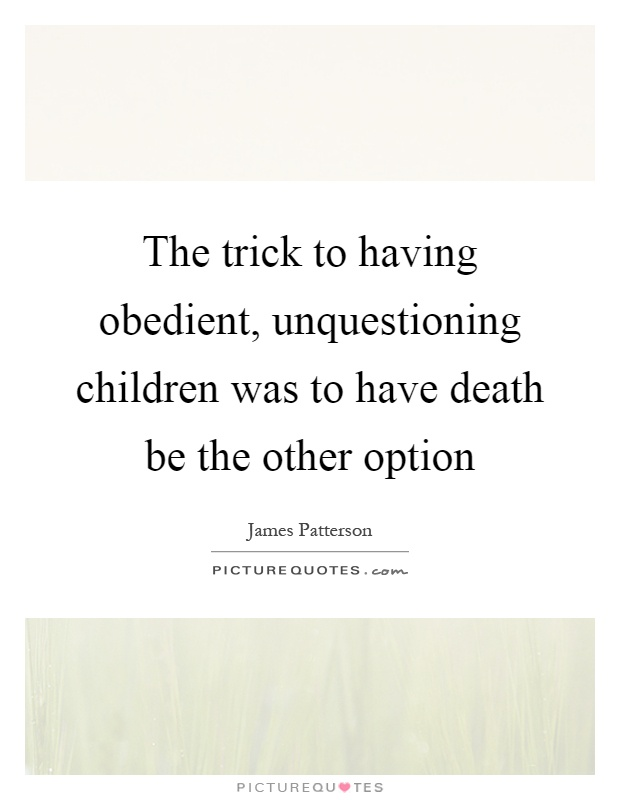 The trick to having obedient, unquestioning children was to have death be the other option Picture Quote #1