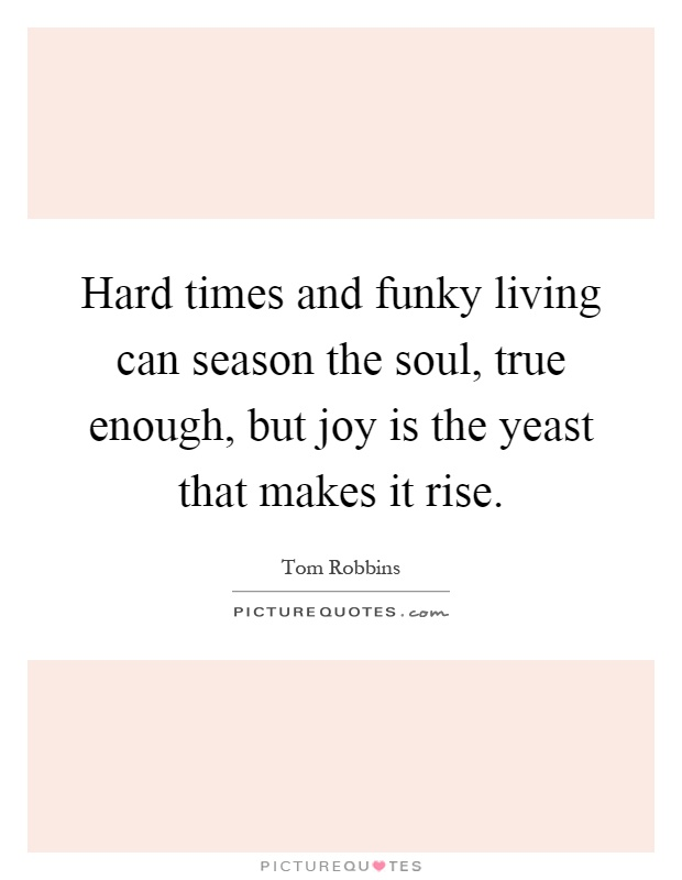 Hard times and funky living can season the soul, true enough, but joy is the yeast that makes it rise Picture Quote #1