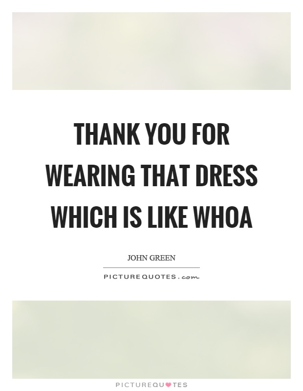 Thank you for wearing that dress which is like whoa Picture Quote #1
