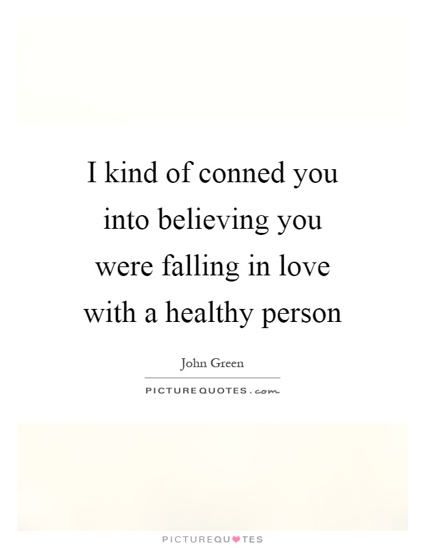 I kind of conned you into believing you were falling in love with a healthy person Picture Quote #1