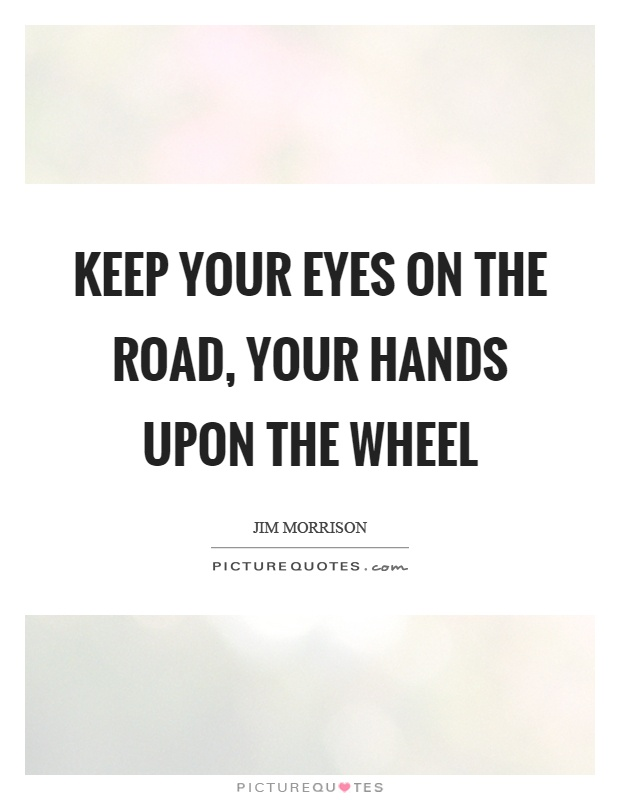 Keep your eyes on the road, your hands upon the wheel Picture Quote #1