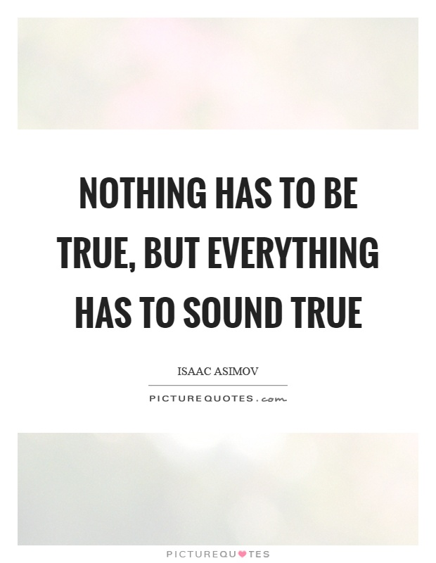 Nothing has to be true, but everything has to sound true Picture Quote #1