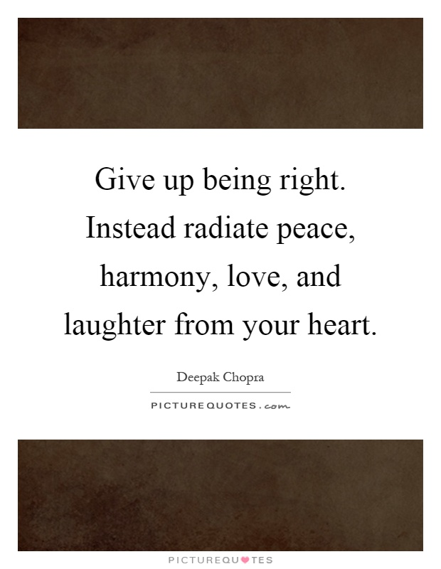Give up being right. Instead radiate peace, harmony, love, and laughter from your heart Picture Quote #1