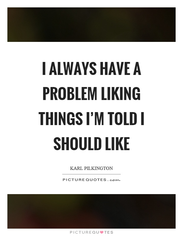 I always have a problem liking things I'm told I should like Picture Quote #1