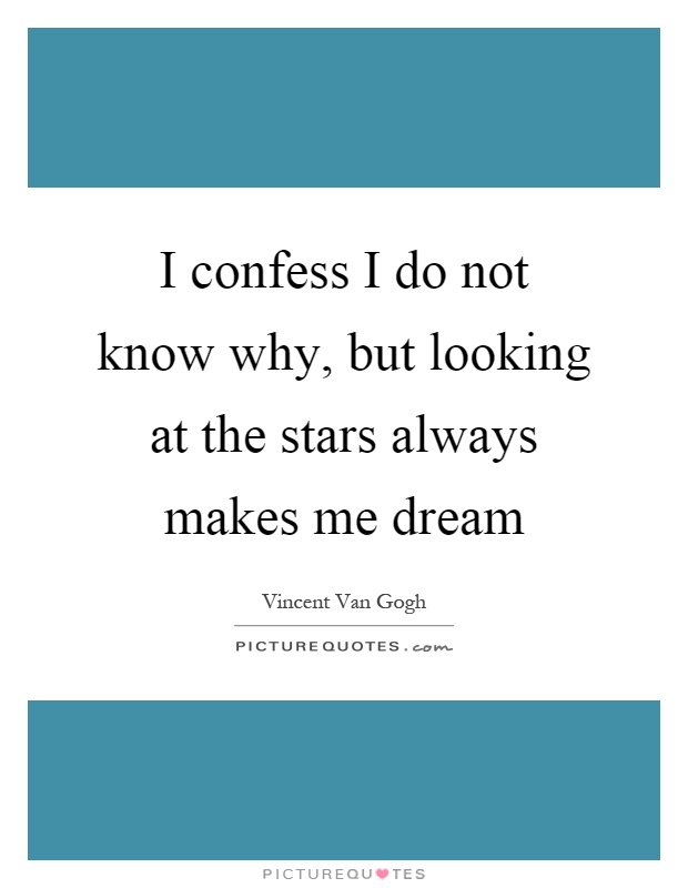 I confess I do not know why, but looking at the stars always makes me dream Picture Quote #1