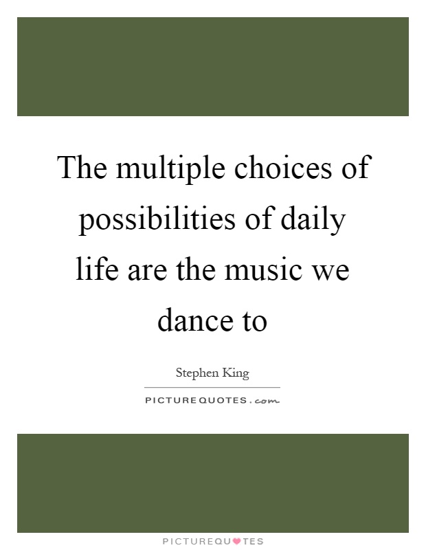 The multiple choices of possibilities of daily life are the music we dance to Picture Quote #1
