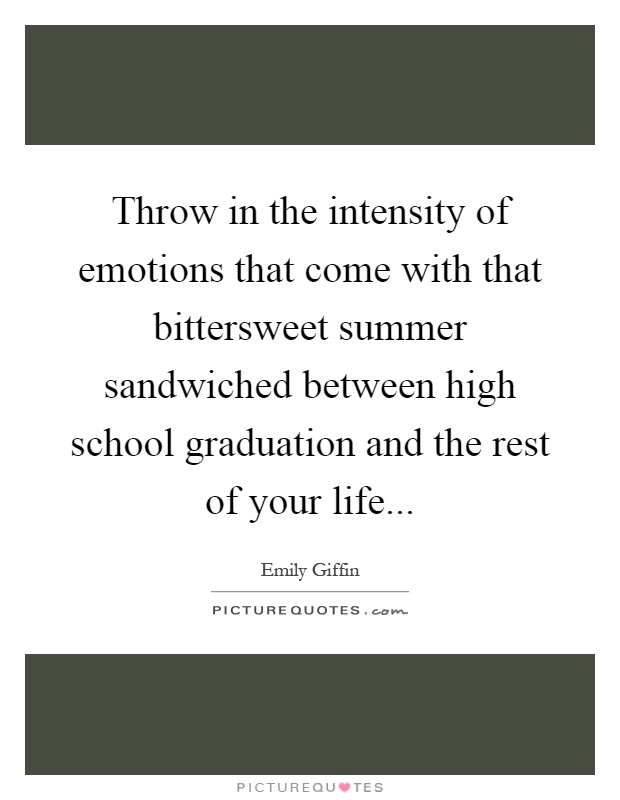 Throw in the intensity of emotions that come with that bittersweet summer sandwiched between high school graduation and the rest of your life Picture Quote #1