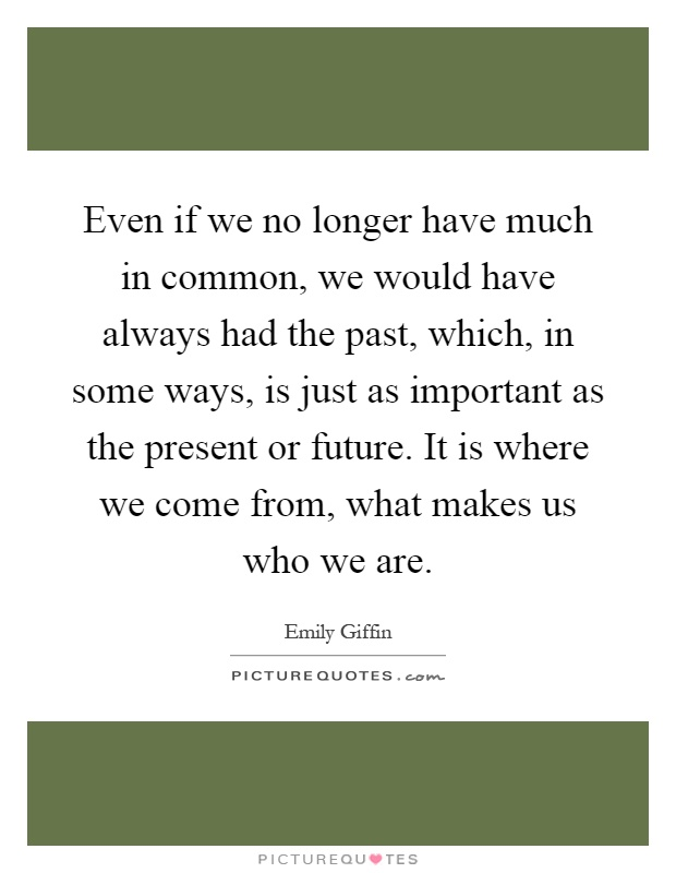 Even if we no longer have much in common, we would have always had the past, which, in some ways, is just as important as the present or future. It is where we come from, what makes us who we are Picture Quote #1