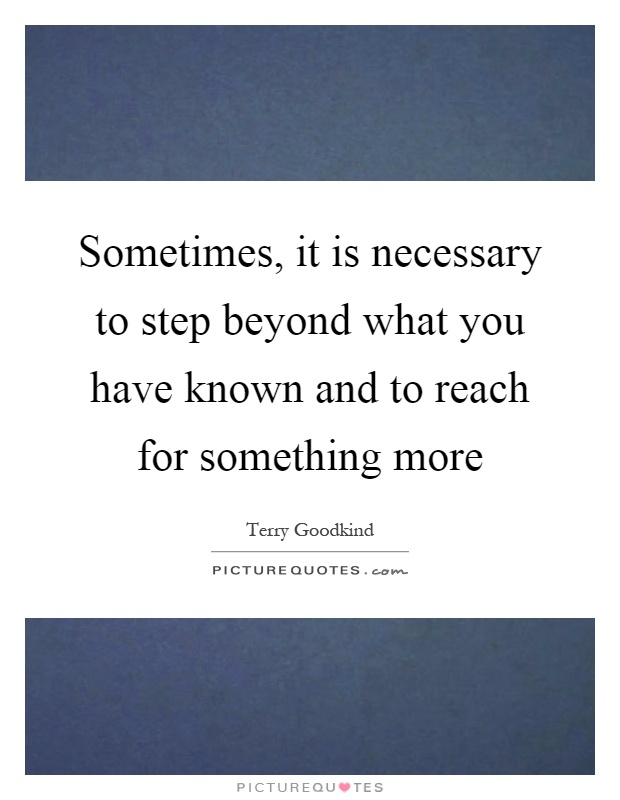 Sometimes, it is necessary to step beyond what you have known and to reach for something more Picture Quote #1