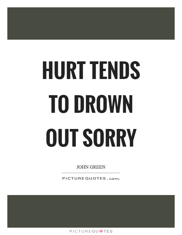 Hurt tends to drown out sorry Picture Quote #1
