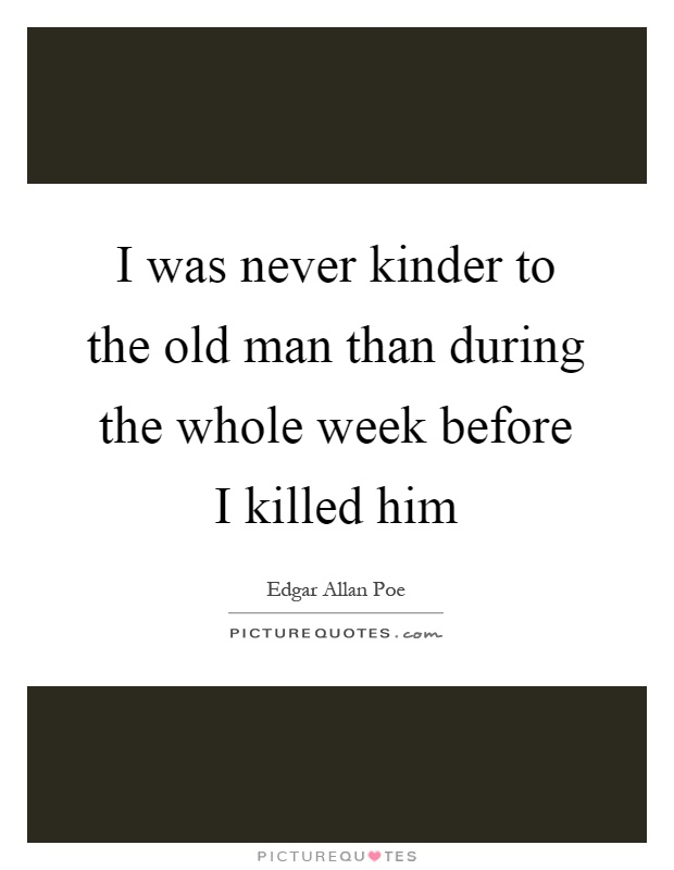 I was never kinder to the old man than during the whole week before I killed him Picture Quote #1