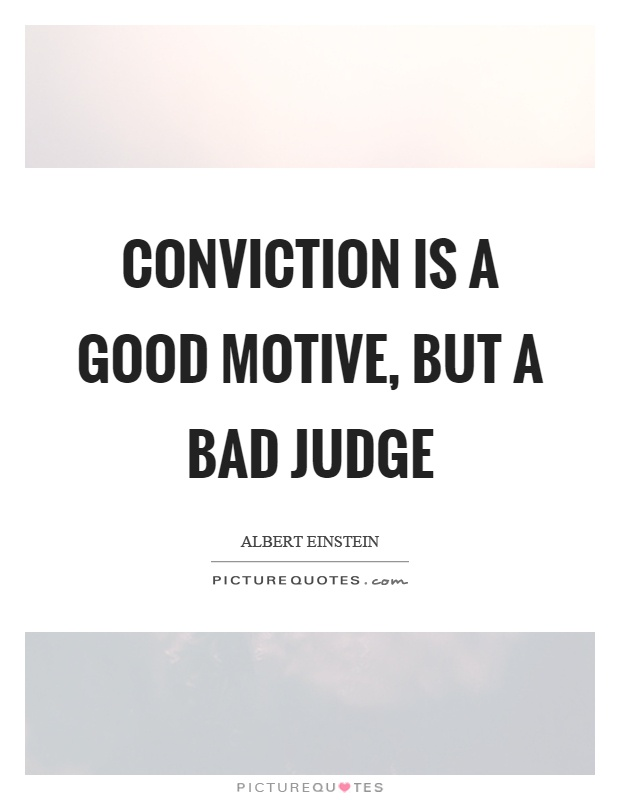 Conviction is a good motive, but a bad judge Picture Quote #1