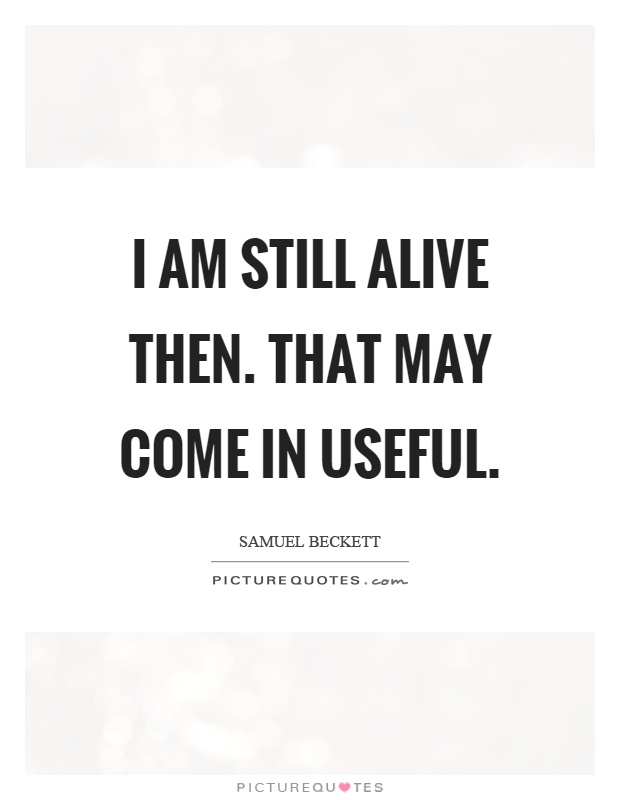 I am still alive then. That may come in useful Picture Quote #1