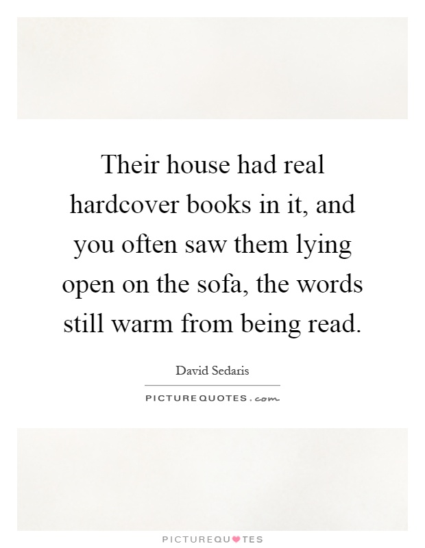 Their house had real hardcover books in it, and you often saw them lying open on the sofa, the words still warm from being read Picture Quote #1