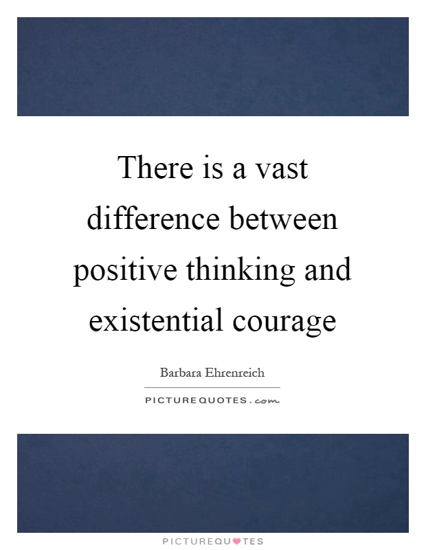 There is a vast difference between positive thinking and existential courage Picture Quote #1