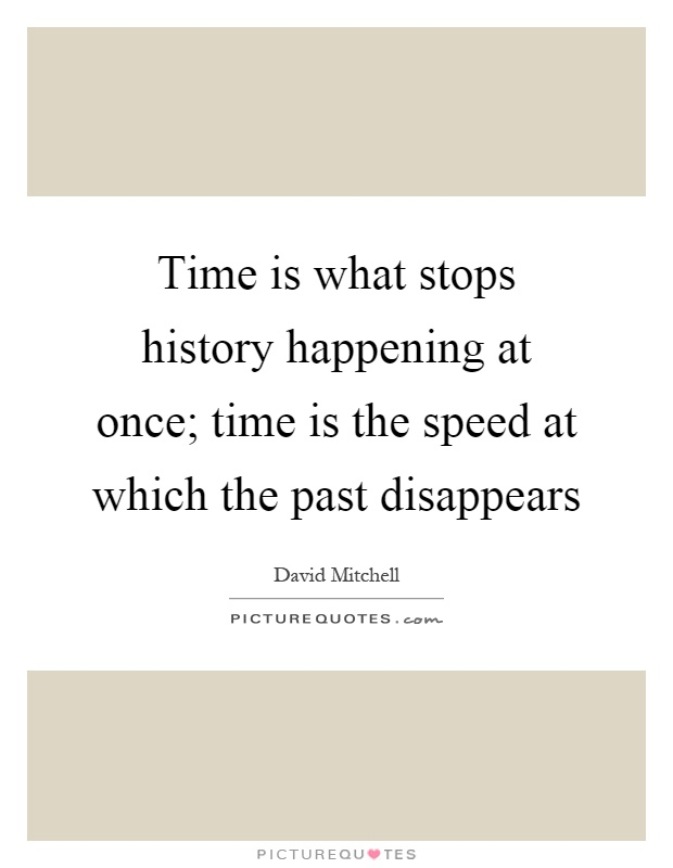 Time is what stops history happening at once; time is the speed at which the past disappears Picture Quote #1